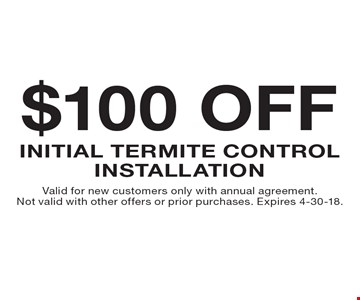 $100 off initial termite control installation. Valid for new customers only with annual agreement. Not valid with other offers or prior purchases. Expires 4-30-18.