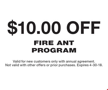 $10.00 off Fire Ant Program. Valid for new customers only with annual agreement. Not valid with other offers or prior purchases. Expires 4-30-18.