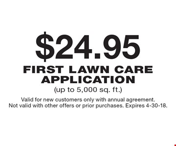 $24.95 first lawn care application (up to 5,000 sq. ft.). Valid for new customers only with annual agreement. Not valid with other offers or prior purchases. Expires 4-30-18.