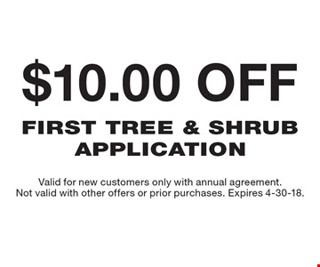 $10.00 off first tree & shrub application . Valid for new customers only with annual agreement. Not valid with other offers or prior purchases. Expires 4-30-18.