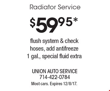 $59.95 radiator service. Flush system & check hoses, add antifreeze 1 gal., special fluid extra. Most cars. Expires 12/8/17.