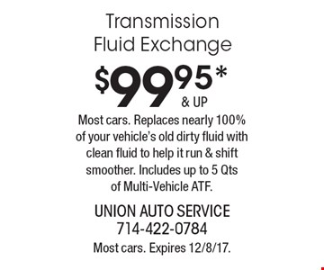 $99.95 & up transmission fluid exchange. Most cars. Replaces nearly 100% of your vehicle's old dirty fluid with clean fluid to help it run & shift smoother. Includes up to 5 Qts of Multi-Vehicle ATF. Most cars. Expires 12/8/17.