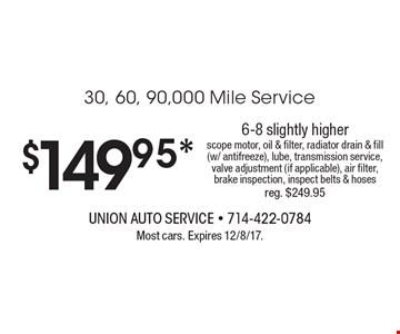 $149.95 30, 60, 90,000 mile service. 6-8 slightly higher. Scope motor, oil & filter, radiator drain & fill (w/ antifreeze), lube, transmission service, valve adjustment (if applicable), air filter, brake inspection, inspect belts & hoses. Reg. $249.95. Most cars. Expires 12/8/17.