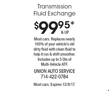 $99.95* Transmission Fluid Exchange Most cars. Replaces nearly 100% of your vehicle's old dirty fluid with clean fluid to help it run & shift smoother. Includes up to 5 Qts of Multi-Vehicle ATF.. Most cars. Expires 12/8/17.