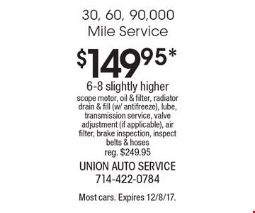 $149.95* 30, 60, 90,000 Mile Service 6-8 slightly higher scope motor, oil & filter, radiator drain & fill (w/ antifreeze), lube, transmission service, valve adjustment (if applicable), air filter, brake inspection, inspect belts & hoses reg. $249.95. Most cars. Expires 12/8/17.
