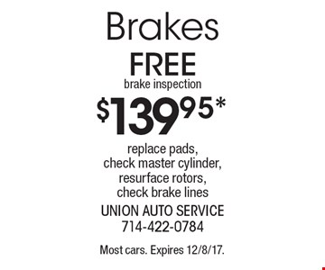 $139.95* Brakes replace pads, check master cylinder, resurface rotors, check brake lines free brake inspection. Most cars. Expires 12/8/17.