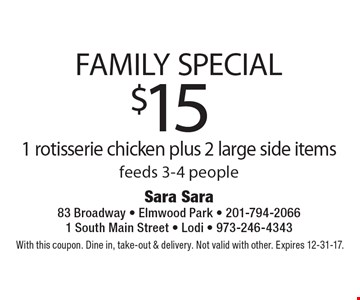 Family Special. $15 1 rotisserie chicken plus 2 large side items. Feeds 3-4 people. With this coupon. Dine in, take-out & delivery. Not valid with other. Expires 12-31-17.