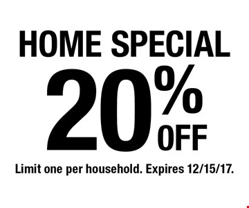 20% 0FF HOME SPECIAL. Limit one per household. Expires 12/15/17.