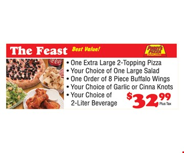The Feast $32.99. One Extra Large 2-Topping Pizza. Your Choice of One Large Salad. One order of 8 piece buffalo wings. Your choice of garlic or cinna knots. Your choice of 2-liter beverage.
