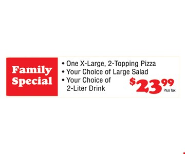 Family Special. $23.99. One X-Large, 2-Topping Pizza. Your Choice of Large Salad. Your Choice of 2-Liter Drink.