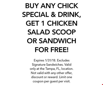BUY ANY CHICK SPECIAL & DRINK, GET 1 CHICKEN SALAD SCOOP OR SANDWICH FOR FREE! Expires 1/31/18. Excludes Signature Sandwiches. Valid only at the Tampa, FL, location. Not valid with any other offer, discount or reward. Limit one coupon per guest per visit.