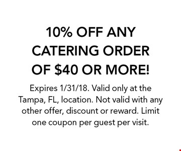 10% OFF ANY CATERING ORDER OF $40 OR MORE! Expires 1/31/18. Valid only at the Tampa, FL, location. Not valid with any other offer, discount or reward. Limit one coupon per guest per visit.