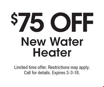 $75 off new water heater. Limited time offer. Restrictions may apply. Call for details. Expires 3-3-18.