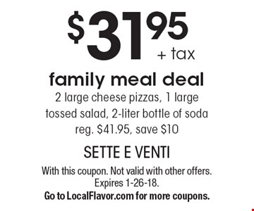 $31.95 + tax family meal deal 2 large cheese pizzas, 1 large tossed salad, 2-liter bottle of soda. Reg. $41.95, save $10. With this coupon. Not valid with other offers. Expires 1-26-18. Go to LocalFlavor.com for more coupons.