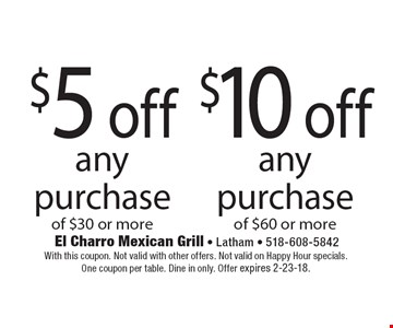 Up to $10 off any purchase of $60 or more OR  $5 off any purchase of $30 or more. With this coupon. Not valid with other offers. Not valid on Happy Hour specials. One coupon per table. Dine in only. Offer expires 2-23-18.