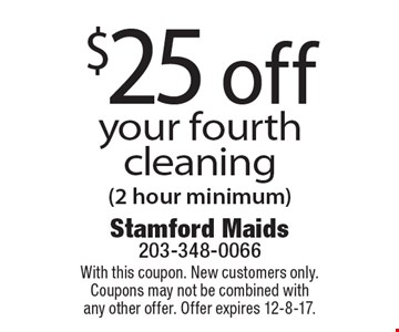 $25 off your fourth cleaning (2 hour minimum). With this coupon. New customers only. Coupons may not be combined with any other offer. Offer expires 12-8-17.