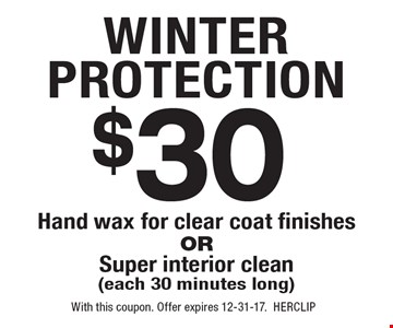 Winter Protection. $30 Hand wax for clear coat finishes Or Super Interior clean (each 30 minutes long). With this coupon. Offer expires 12-31-17. HERCLIP