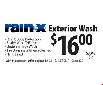 $16.00 Rain-X Exterior Wash. Rain- X Body Protection - Sealer Wax - TriFoam - Undercarriage Wash - Tire Dressing & Wheels Cleaned - Hand Dried. Save $2. With this coupon. Offer expires 12-31-17. LebClip. Code 1301.