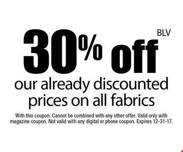 30% off our already discounted prices on all fabrics. With this coupon. Cannot be combined with any other offer. Valid only with magazine coupon. Not valid with any digital or phone coupon. Expires 12-31-17.