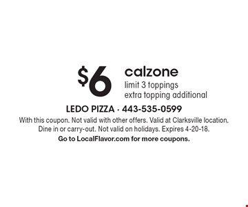 $6 calzone, limit 3 toppings, extra topping additional. With this coupon. Not valid with other offers. Valid at Clarksville location. Dine in or carry-out. Not valid on holidays. Expires 4-20-18. Go to LocalFlavor.com for more coupons.