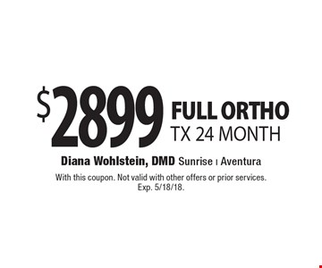 $2899 FULL ORTHO TX 24 MONTH. With this coupon. Not valid with other offers or prior services. Exp. 5/18/18.