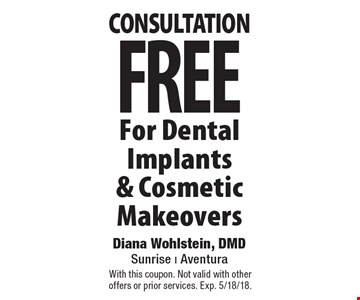 FREE consultation For Dental Implants & Cosmetic Makeovers. With this coupon. Not valid with other offers or prior services. Exp. 5/18/18.