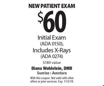 $60 new patient exam Initial Exam (ADA 0150), Includes X-Rays (ADA 0274) $180 value. With this coupon. Not valid with other offers or prior services. Exp. 11/2/18.