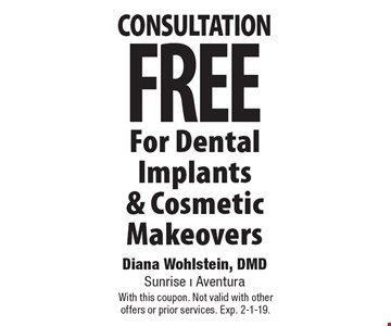 FREE consultation For Dental Implants & Cosmetic Makeovers. With this coupon. Not valid with other offers or prior services. Exp. 2-1-19.