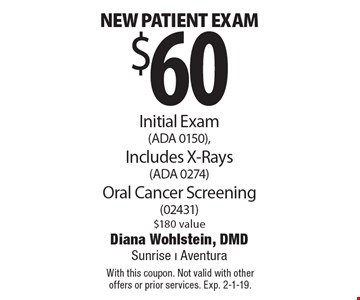 $60 new patient exam. Initial Exam (ADA 0150), Includes X-Rays (ADA 0274) Oral Cancer Screening (02431) $180 value. With this coupon. Not valid with other offers or prior services. Exp. 2-1-19.