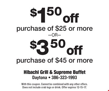 $1.50 off purchase of $25 or more. $3.50 off purchase of $45 or more. With this coupon. Cannot be combined with any other offers. Does not include crab legs or drink. Offer expires 12-15-17.