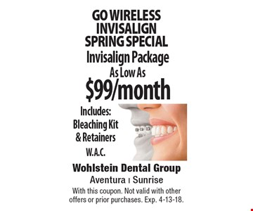 Go wireless. INVISALIGN spring special. Invisalign Package As Low As $99/month. Includes: Bleaching Kit & Retainers W.A.C. With this coupon. Not valid with other offers or prior purchases. Exp. 4-13-18.