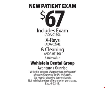 $67 New patient exam. Includes Exam (ADA 0150), X-Rays (ADA 0274), & Cleaning (ADA 01110) $180 value. With this coupon. If patient has periodontal disease diagnosed by Dr. Wohlstein, the regular cleaning does not apply. Not valid with other offers or prior purchases. Exp. 6-22-18.