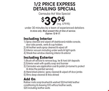 1/2 price express detailing special, carnauba hot wax special $39.95. (reg. $79.95) under 30 minutes by a team of experienced detailers. In store only. Must present this at time of service. Expires 12-8-17. Including interior: 1) Spray cleaned and wiped off dashboard, middle console, door side panels, vents & cup holders. 2) All leather seats spray cleaned & wiped off. 3) Interior vacuum including under seats & tight spots. 4) Streak-free window cleaning interior & exterior. Including Exterior: 1) Brush off vehicle to remove bug, tar & hard dirt deposits. 2) Exterior wash with quality soap and foamier. 3) Carnauba wax application coat & polish (in-tunnel to protect & shine the painted service). 4) Hand dried exterior, spray cleaned & wiped off door jambs. 5) Rims deep-cleaned & tires shined. Add on rubber mats soap brushed & washed $2/mat Add leather conditioning & dressing $10 without leather seats. $20 including leather seats. In store only.
