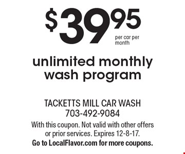 $39.95 per car per month unlimited monthly wash program. With this coupon. Not valid with other offers or prior services. Expires 12-8-17. Go to LocalFlavor.com for more coupons.