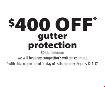 $400 off* gutter protection 80 ft. minimum. we will beat any competitor's written estimate*with this coupon. good for day of estimate only. Expires 12-1-17.