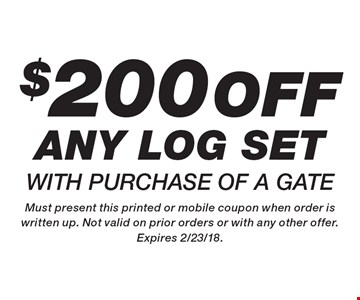 $200 off any log set with purchase of a gate. Must present this printed or mobile coupon when order is written up. Not valid on prior orders or with any other offer. Expires 2/23/18.
