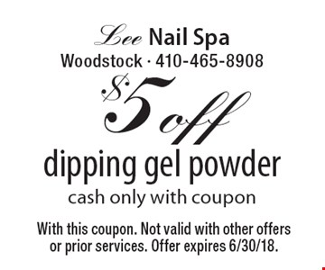 $5 off dipping gel powder. Cash only with coupon. With this coupon. Not valid with other offers or prior services. Offer expires 6/30/18.