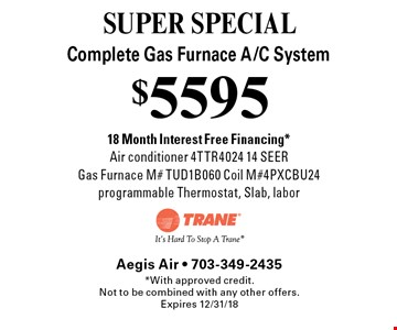 SUPER SPECIAL $5595 Complete Gas Furnace A/C System 18 Month Interest Free Financing *Air conditioner 4TTR4024 14 SEER Gas Furnace M# TUD1B060 Coil M#4PXCBU24 programmable Thermostat, Slab, labor. *With approved credit.Not to be combined with any other offers. Expires 12/31/18