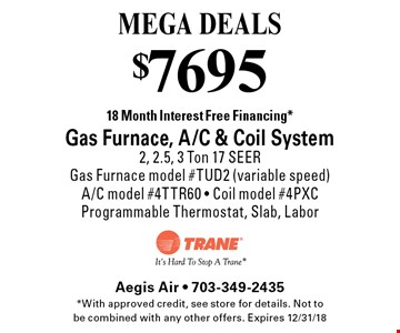 MEGA DEALS $7695 18 Month Interest Free Financing*Gas Furnace, A/C & Coil System 2, 2.5, 3 Ton 17 SEERGas Furnace model #TUD2 (variable speed)A/C model #4TTR60 - Coil model #4PXC Programmable Thermostat, Slab, Labor. *With approved credit, see store for details. Not to be combined with any other offers. Expires 12/31/18