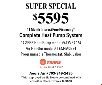 SUPER SPECIAL $5595 18 Month Interest Free Financing *Complete Heat Pump System 14 SEER Heat Pump model #4TWR4024Air Handler model # TEM4A0B24 Programmable Thermostat, Slab, Labor. *With approved credit. Not to be combined with any other offers. Expires 12/31/18