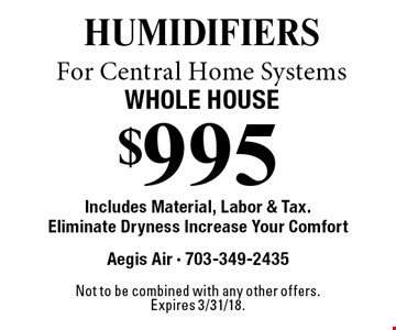 $995 humidifiers For Central Home Systems Whole House Includes Material, Labor & Tax.Eliminate Dryness Increase Your Comfort. Not to be combined with any other offers.