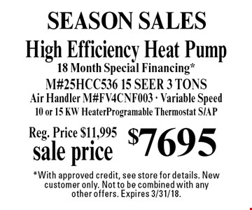 Season Sales $7695 High Efficiency Heat Pump18 Month Special Financing*M#25HCC536 15 SEER 3 TONSAir Handler M#FV4CNF003 - Variable Speed10 or 15 KW HeaterProgramable Thermostat S/AP. *With approved credit, see store for details. New customer only. Not to be combined with any
