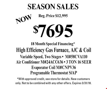 SEASON SALES $7695 High Efficiency Gas Furnace, A/C & Coil Variable Speed, Two Stages -M#58CVA110Air Conditioner M#24ACC636 - 3 TON 16 SEEREvaporator Coil M#CNPV36Programable Thermostat S/AP. *With approved credit, see store for details. New customers only. Not to be combined with any other offers. Expires 3/31/18.