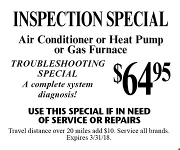 $64.95 INSPECTION special Air Conditioner or Heat Pump or Gas Furnace Use This Special if in need of service or repairs Troubleshooting special A complete system diagnosis! . Travel distance over 20 miles add $10. Service all brands. Expires 3/31/18.