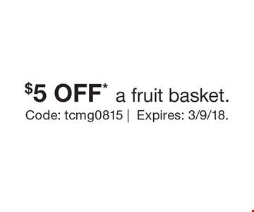 $5 OFF* a fruit basket. Code: tcmg0815. |Expires: 3/9/18.