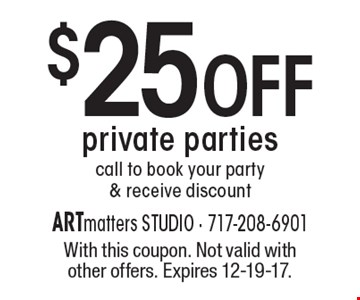 $25 OFF private parties. Call to book your party & receive discount. With this coupon. Not valid with other offers. Expires 12-19-17.