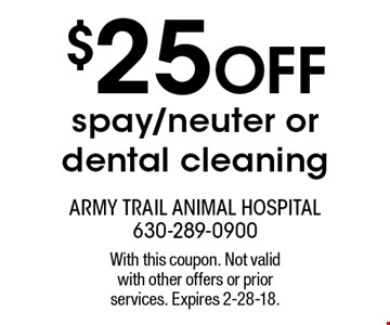 $25OFF spay/neuter or dental cleaning. With this coupon. Not valid with other offers or prior services. Expires 2-28-18.
