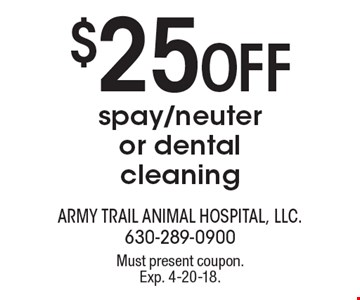 $25 off spay/neuter or dental cleaning. Must present coupon. Exp. 4-20-18.