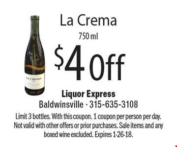 $4 Off La Crema, 750 ml. Limit 3 bottles. With this coupon. 1 coupon per person per day. Not valid with other offers or prior purchases. Sale items and any boxed wine excluded. Expires 1-26-18.