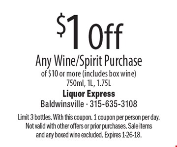 $1 Off Any Wine/Spirit Purchase of $10 or more (includes box wine) 750ml, 1L, 1.75L. Limit 3 bottles. With this coupon. 1 coupon per person per day. Not valid with other offers or prior purchases. Sale items and any boxed wine excluded. Expires 1-26-18.